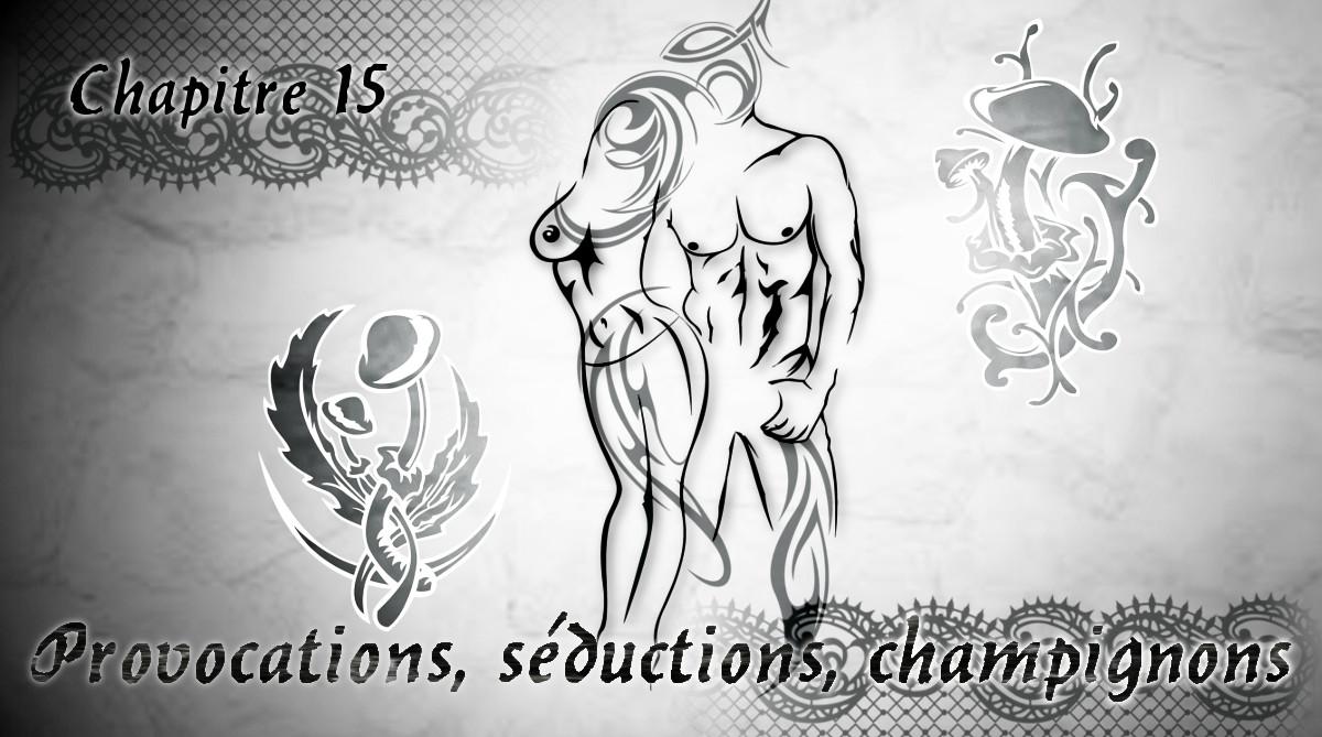 """Chapitre 15 """"Provocations, séductions, champignons"""""""